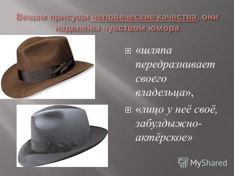 « шляпа передразнивает своего владельца », « лицо у неё своё, забулдыжной - актёрское »