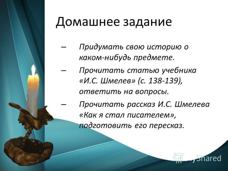 Домашнее задание – Придумать свою историю о каком-нибудь предмете. – Прочитать статью учебника «И.С. Шмелев» (с. 138-139), ответить на вопросы. – Прочитать рассказ И.С. Шмелева «Как я стал писателем», подготовить его пересказ.