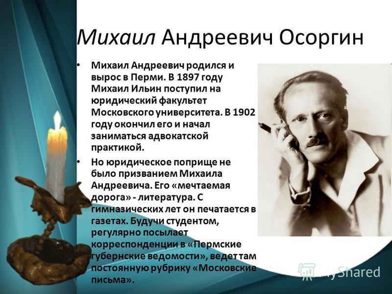 Михаил Андреевич Осоргин Михаил Андреевич родился и вырос в Перми. В 1897 году Михаил Ильин поступил на юридический факультет Московского университета. В 1902 году окончил его и начал заниматься адвокатской практикой. Но юридическое поприще не было п