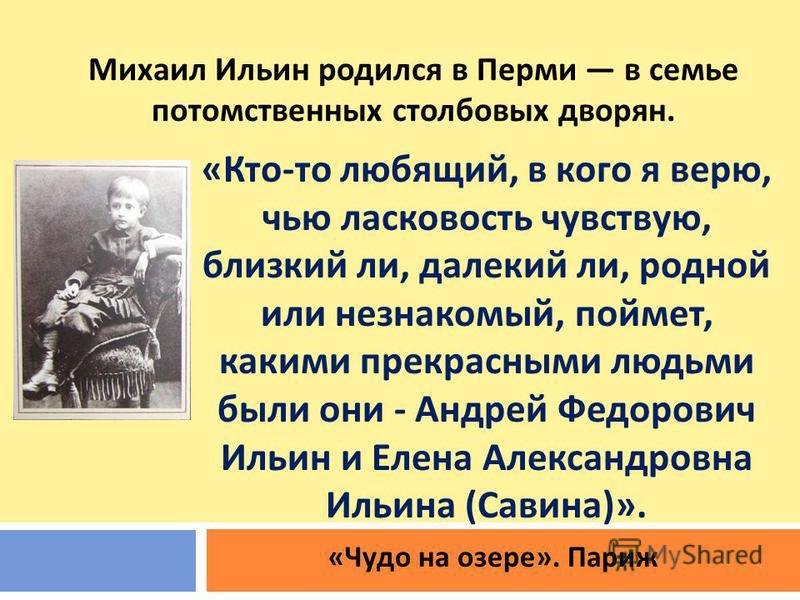 Михаил Ильин родился в Перми в семье потомственных столбовых дворян. «Кто-то любящий, в кого я верю, чью ласковость чувствую, близкий ли, далекий ли, родной или незнакомый, поймет, какими прекрасными людьми были они - Андрей Федорович Ильин и Елена А