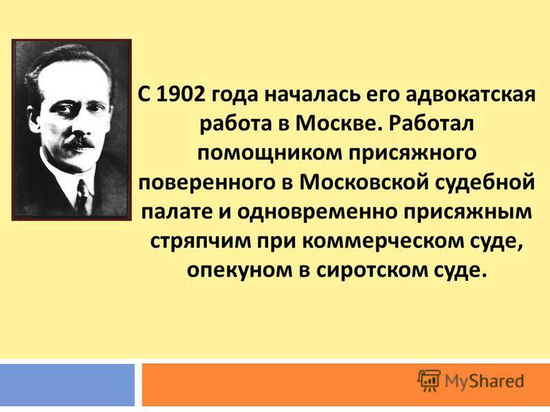 С 1902 года началась его адвокатская работа в Москве. Работал помощником присяжного поверенного в Московской судебной палате и одновременно присяжным стряпчим при коммерческом суде, опекуном в сиротском суде.