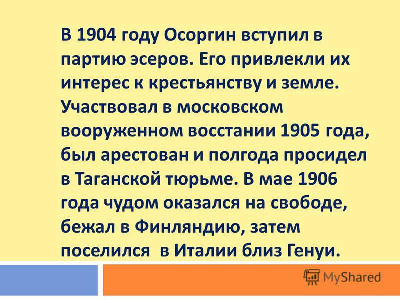 В 1904 году Осоргин вступил в партию эсеров. Его привлекли их интерес к крестьянству и земле. Участвовал в московском вооруженном восстании 1905 года, был арестован и полгода просидел в Таганской тюрьме. В мае 1906 года чудом оказался на свободе, беж