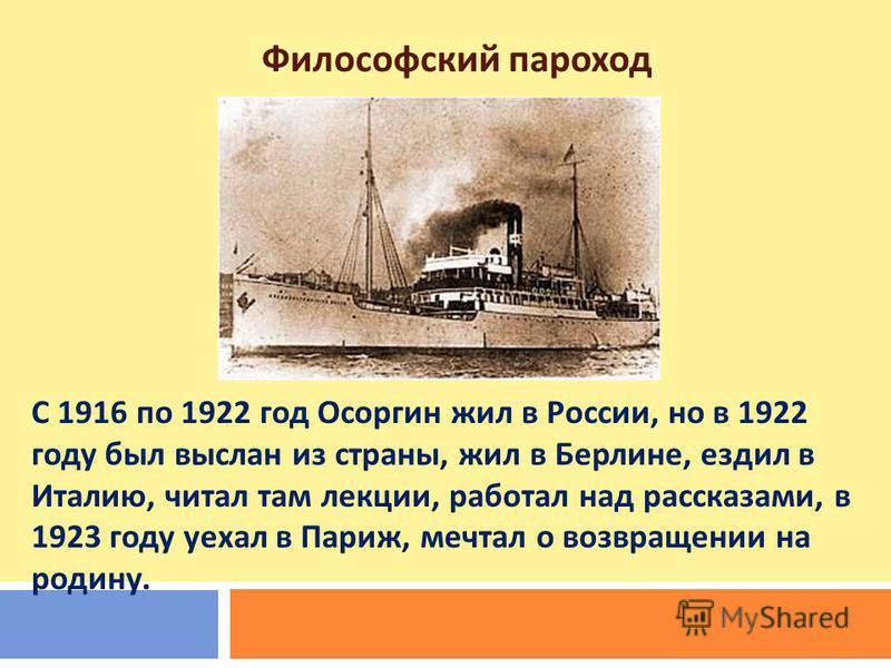 С 1916 по 1922 год Осоргин жил в России, но в 1922 году был выслан из страны, жил в Берлине, ездил в Италию, читал там лекции, работал над рассказами, в 1923 году уехал в Париж, мечтал о возвращении на родину. Философский пароход