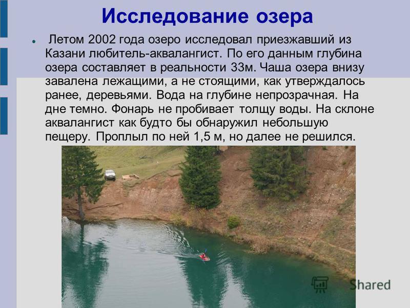 Исследование озера Летом 2002 года озеро исследовал приезжавший из Казани любитель-аквалангист. По его данным глубина озера составляет в реальности 33 м. Чаша озера внизу завалена лежащими, а не стоящими, как утверждалось ранее, деревьями. Вода на гл