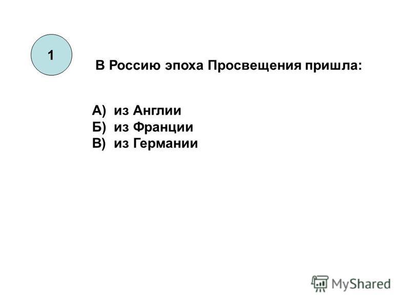 1 В Россию эпоха Просвещения пришла: А) из Англии Б) из Франции В) из Германии