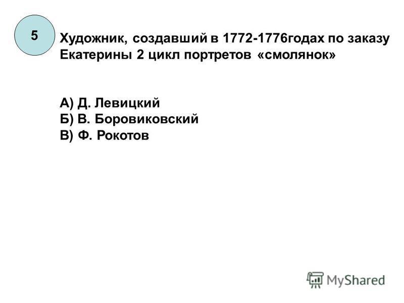 5 Художник, создавший в 1772-1776 годах по заказу Екатерины 2 цикл портретов «смолянок» А) Д. Левицкий Б) В. Боровиковский В) Ф. Рокотов