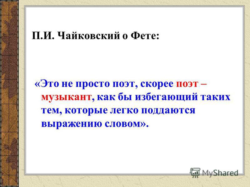 П.И. Чайковский о Фете: «Это не просто поэт, скорее поэт – музыкант, как бы избегающий таких тем, которые легко поддаются выражению словом».
