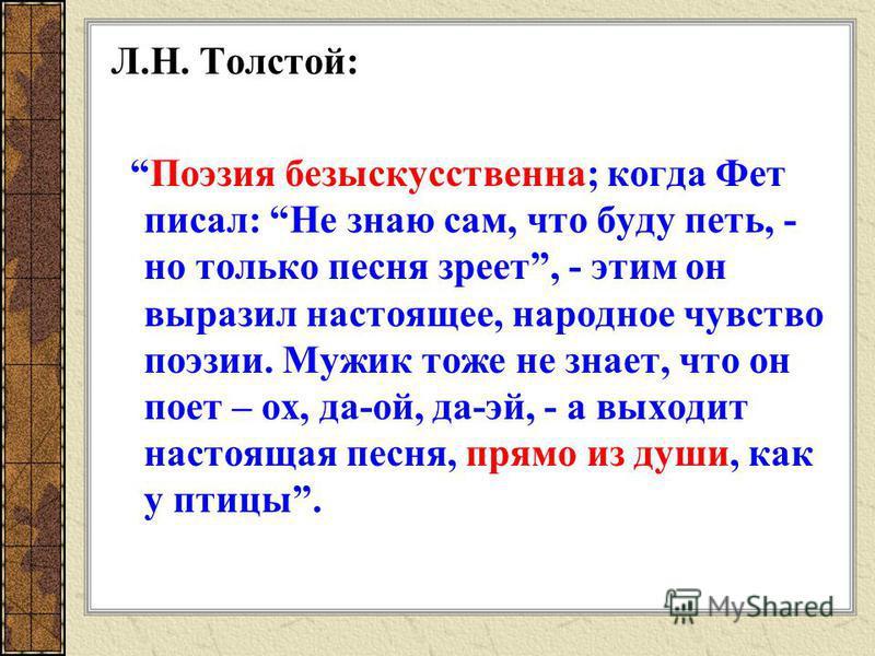 Л.Н. Толстой: Поэзия безыскусственна; когда Фет писал: Не знаю сам, что буду петь, - но только песня зреет, - этим он выразил настоящее, народное чувство поэзии. Мужик тоже не знает, что он поет – ох, да-ой, да-эй, - а выходит настоящая песня, прямо