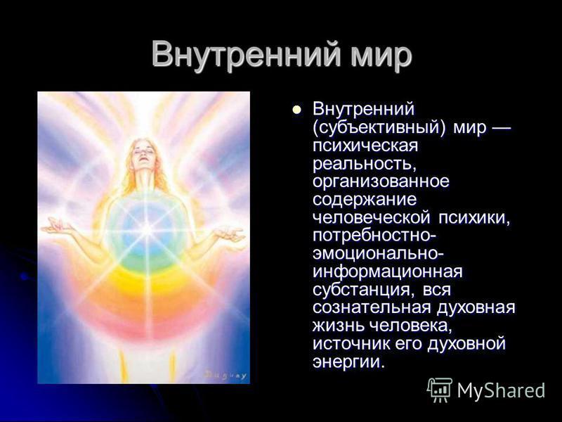 Внутренний мир Внутренний (субъективный) мир психическая реальность, организованное содержание человеческой психики, потребностно- эмоционально- информационная субстанция, вся сознательная духовная жизнь человека, источник его духовной энергии. Внутр