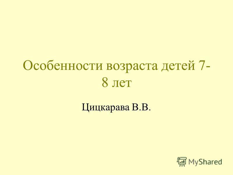 Особенности возраста детей 7- 8 лет Цицкарава В.В.