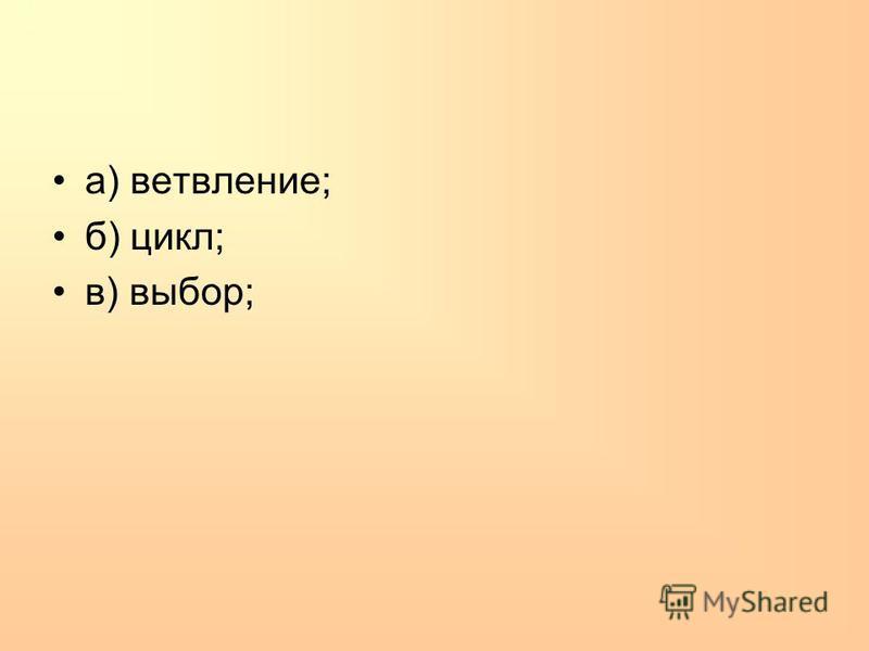 а) ветвление; б) цикл; в) выбор;