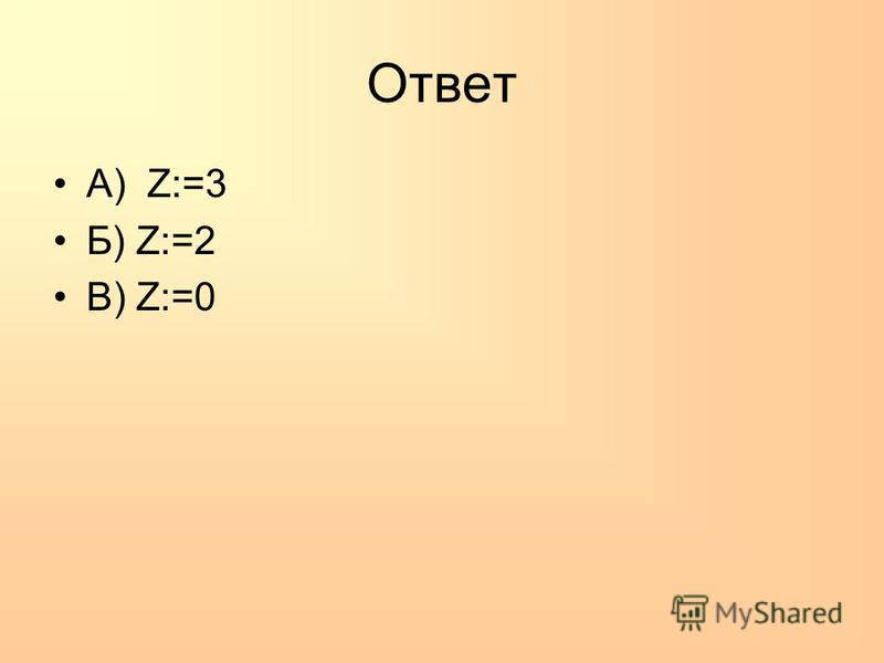 Ответ А) Z:=3 Б) Z:=2 В) Z:=0