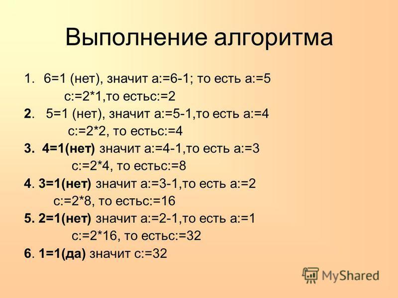 Выполнение алгоритма 1.6=1 (нет), значит a:=6-1; то есть a:=5 c:=2*1,то естьc:=2 2. 5=1 (нет), значит a:=5-1,то есть a:=4 c:=2*2, то естьc:=4 3. 4=1(нет) значит a:=4-1,то есть a:=3 c:=2*4, то естьc:=8 4. 3=1(нет) значит a:=3-1,то есть a:=2 c:=2*8, то