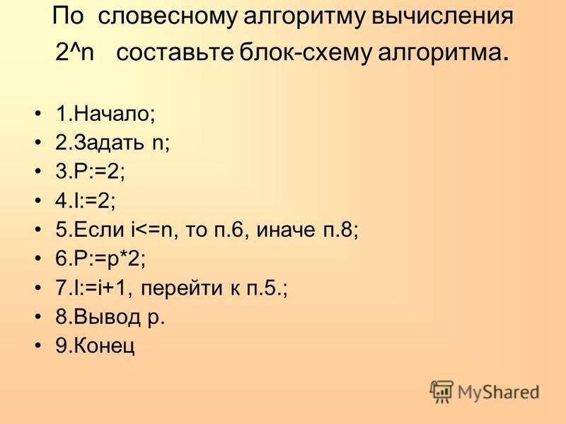 По словесному алгоритму вычисления 2^n составьте блок-схему алгоритма. 1.Начало; 2. Задать n; 3.P:=2; 4.I:=2; 5. Если i