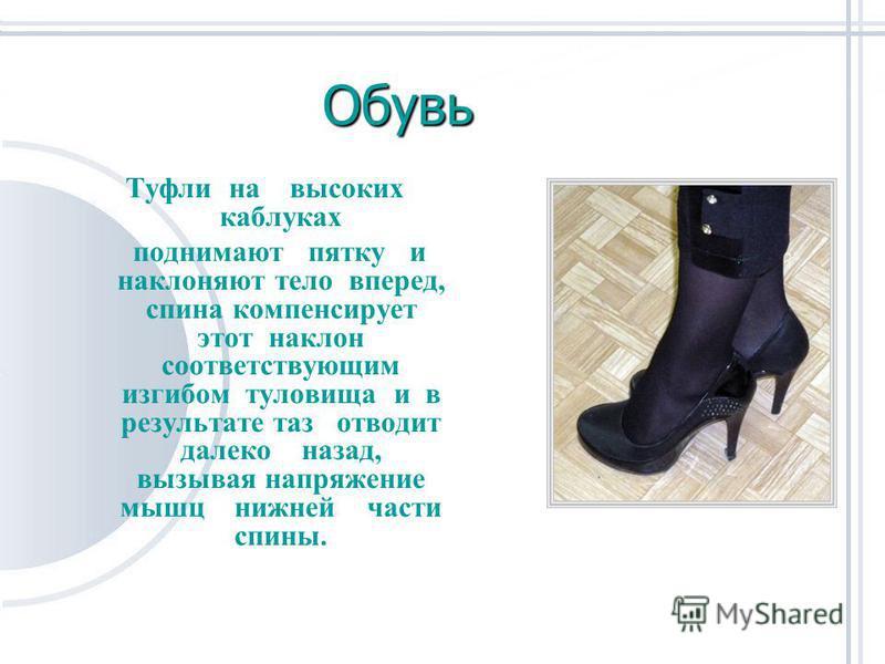 Обувь Туфли на высоких каблуках поднимают пятку и наклоняют тело вперед, спина компенсирует этот наклон соответствующим изгибом туловища и в результате таз отводит далеко назад, вызывая напряжение мышц нижней части спины.