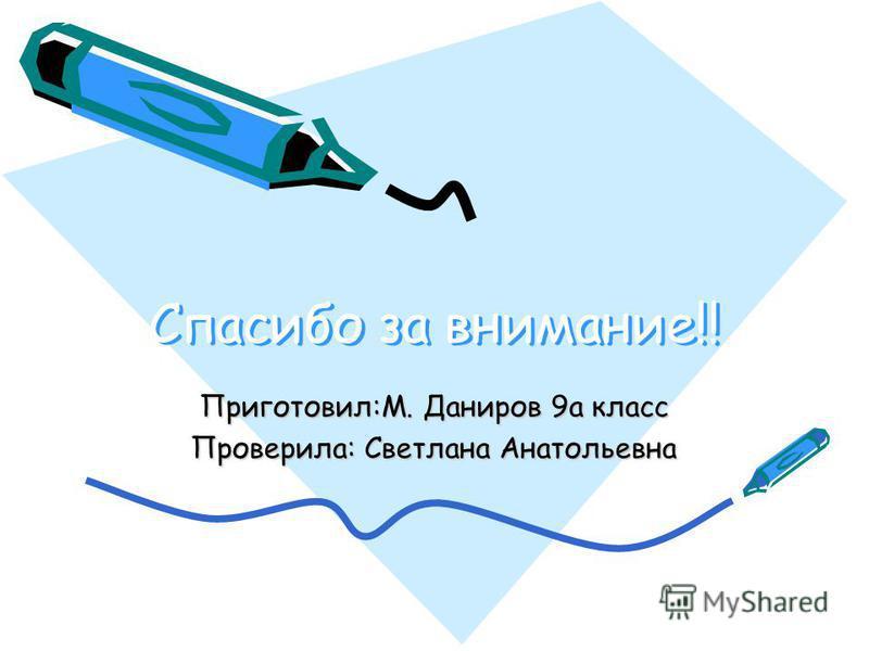 Спасибо за внимание!! Спасибо за внимание!! Приготовил:М. Даниров 9 а класс Проверила: Светлана Анатольевна