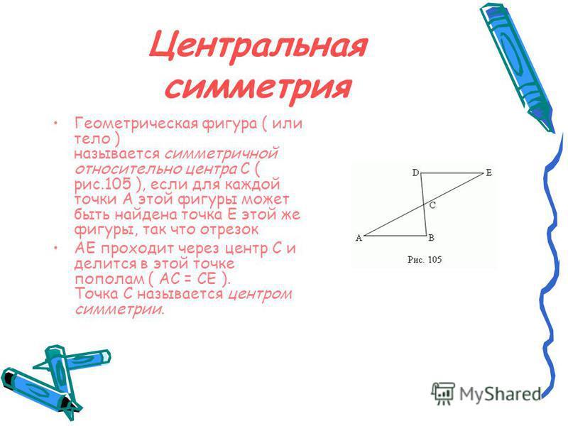 Центральная симметрия Геометрическая фигура ( или тело ) называется симметричной относительно центра C ( рис.105 ), если для каждой точки A этой фигуры может быть найдена точка E этой же фигуры, так что отрезок AE проходит через центр C и делится в э