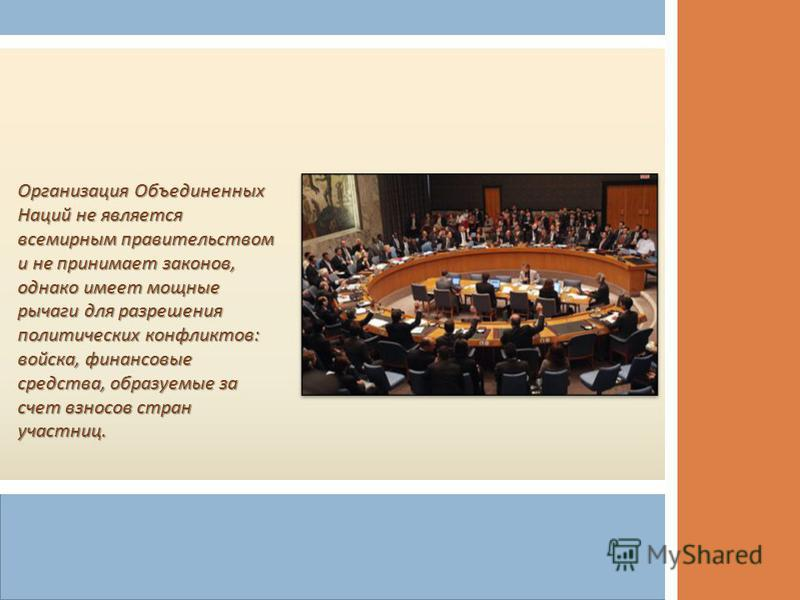 Организация Объединенных Наций не является всемирным правительством и не принимает законов, однако имеет мощные рычаги для разрешения политических конфликтов : войска, финансовые средства, образуемые за счет взносов стран участниц.