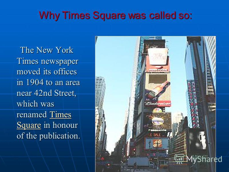 Why Times Square was called so: The New York Times newspaper moved its offices in 1904 to an area near 42nd Street, which was renamed Times Square in honour of the publication. The New York Times newspaper moved its offices in 1904 to an area near 42