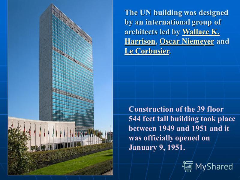 Construction of the 39 floor 544 feet tall building took place between 1949 and 1951 and it was officially opened on January 9, 1951. The UN building was designed by an international group of architects led by Wallace K. Harrison, Oscar Niemeyer and