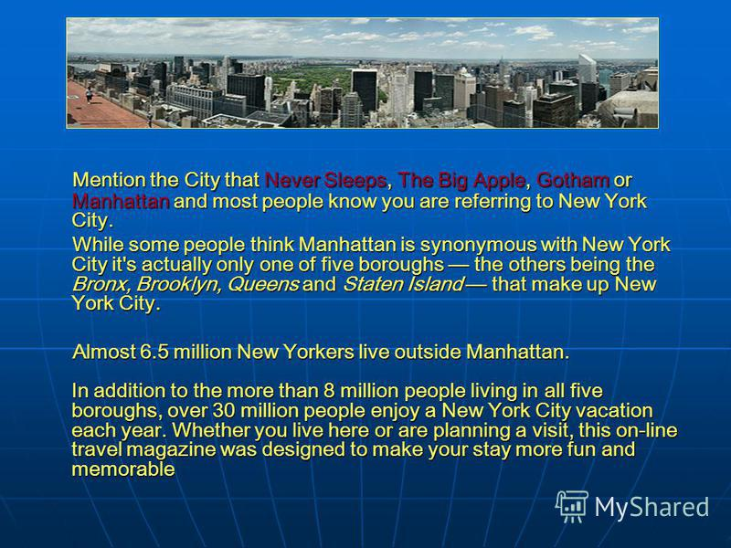 Mention the City that Never Sleeps, The Big Apple, Gotham or Manhattan and most people know you are referring to New York City. While some people think Manhattan is synonymous with New York City it's actually only one of five boroughs the others bein