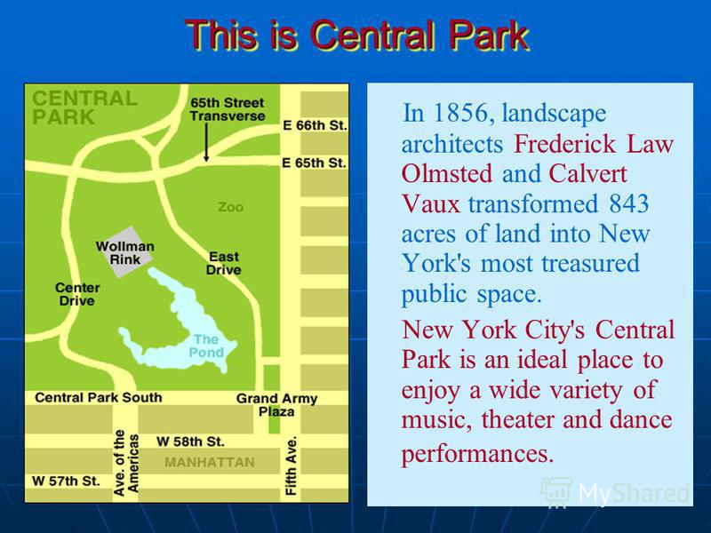 This is Central Park In 1856, landscape architects Frederick Law Olmsted and Calvert Vaux transformed 843 acres of land into New York's most treasured public space. New York City's Central Park is an ideal place to enjoy a wide variety of music, thea
