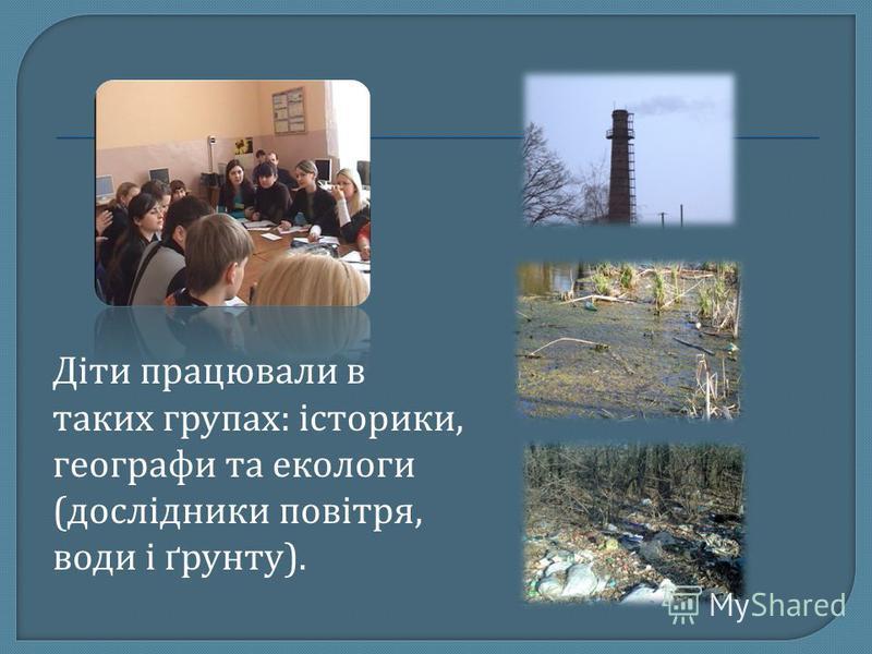 Діти працювали в таких групах: історики, географи та екологи (дослідники повітря, води і ґрунту).