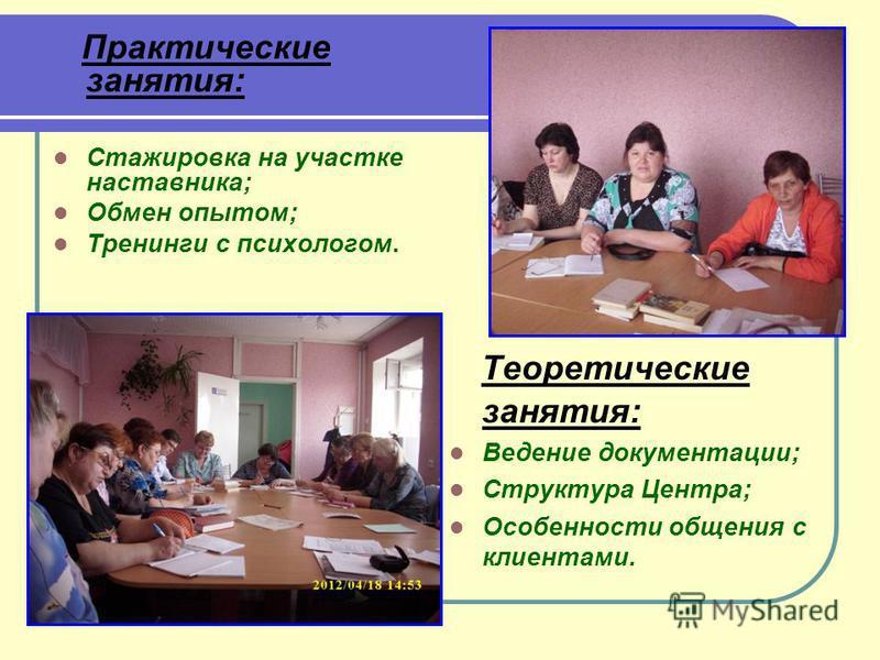 Практические занятия: Стажировка на участке наставника; Обмен опытом; Тренинги с психологом. Теоретические занятия: Ведение документации; Структура Центра; Особенности общения с клиентами.