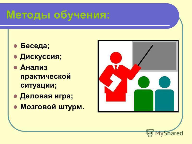 Методы обучения: Беседа; Дискуссия; Анализ практической ситуации; Деловая игра; Мозговой штурм.