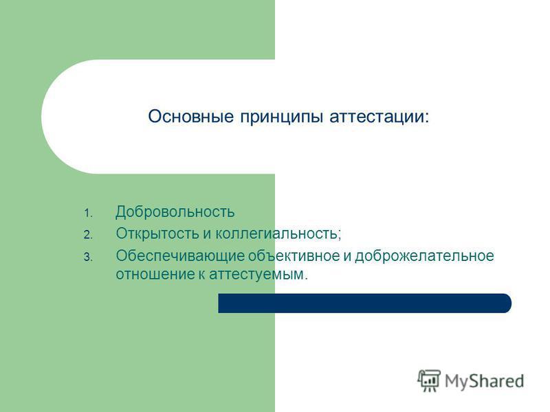 Основные принципы аттестации: 1. Добровольность 2. Открытость и коллегиальность; 3. Обеспечивающие объективное и доброжелательное отношение к аттестуемым.