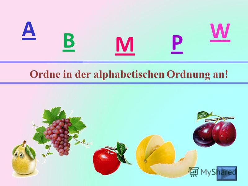 A B M P W Ordne in der alphabetischen Ordnung an!