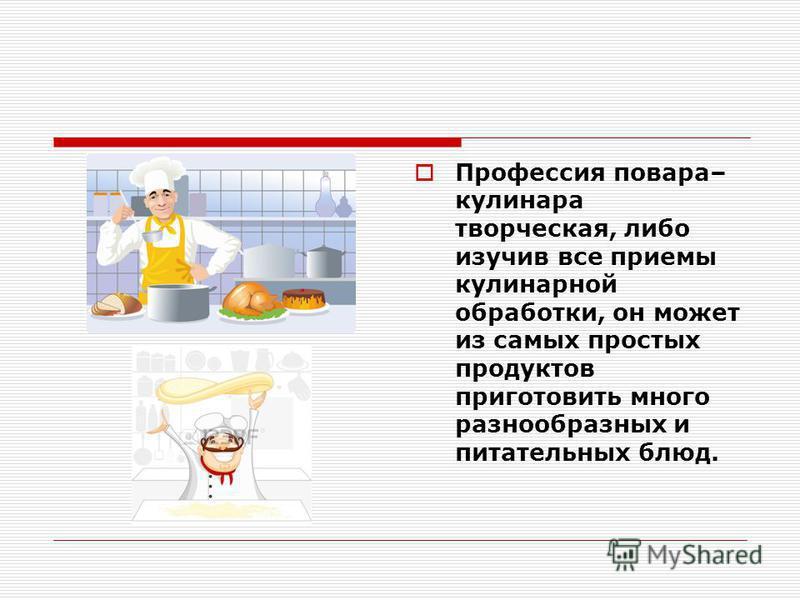 Профессия повара– кулинара творческая, либо изучив все приемы кулинарной обработки, он может из самых простых продуктов приготовить много разнообразных и питательных блюд.