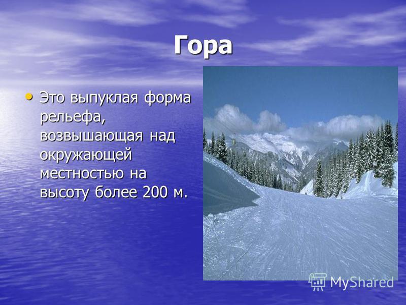 Гора Это выпуклая форма рельефа, возвышающая над окружающей местностью на высоту более 200 м. Это выпуклая форма рельефа, возвышающая над окружающей местностью на высоту более 200 м.