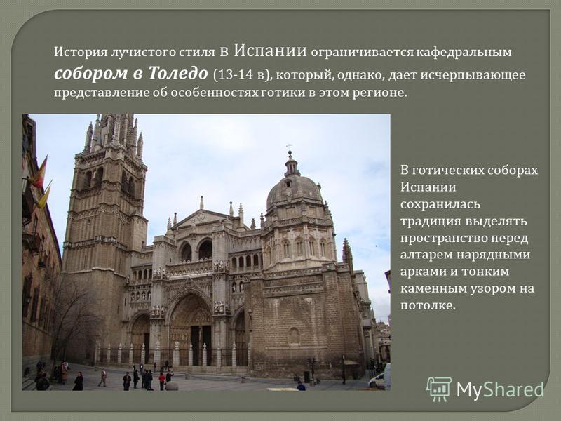 История лучистого стиля в Испании ограничивается кафедральным собором в Толедо (13-14 в), который, однако, дает исчерпывающее представление об особенностях готики в этом регионе. В готических соборах Испании сохранилась традиция выделять пространство