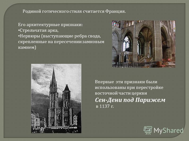 Родиной готического стиля считается Франция. Его архитектурные признаки: Стрельчатая арка, Нервюры (выступающие ребра свода, скрепленные на пересечении замковым камнем) Впервые эти признаки были использованы при перестройке восточной части церкви Сен