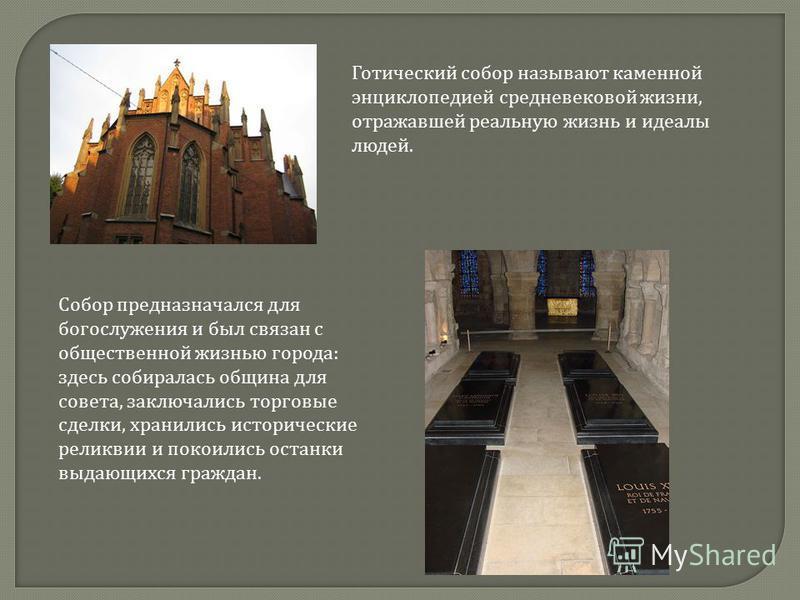 Готический собор называют каменной энциклопедией средневековой жизни, отражавшей реальную жизнь и идеалы людей. Собор предназначался для богослужения и был связан с общественной жизнью города: здесь собиралась община для совета, заключались торговые