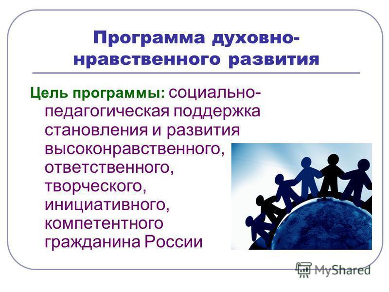 Программа духовно- нравственного развития Цель программы: социально- педагогическая поддержка становления и развития высоконравственного, ответственного, творческого, инициативного, компетентного гражданина России
