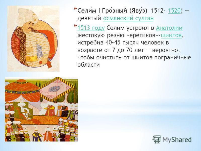* Селим I Грозный (Явуз) 1512- 1520) девятый османский султан 1520 османский султан * 1513 году Селим устроил в Анатолии жестокую резню «еретиков»-шиитов, истребив 40-45 тысяч человек в возрасте от 7 до 70 лет вероятно, чтобы очистить от шиитов погра