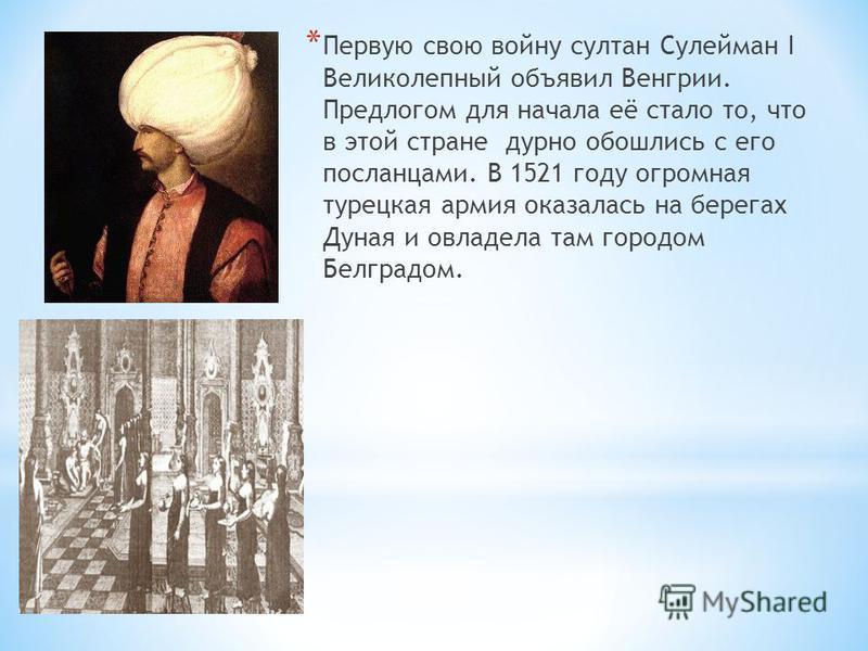 * Первую свою войну султан Сулейман I Великолепный объявил Венгрии. Предлогом для начала её стало то, что в этой стране дурно обошлись с его посланцами. В 1521 году огромная турецкая армия оказалась на берегах Дуная и овладела там городом Белградом.