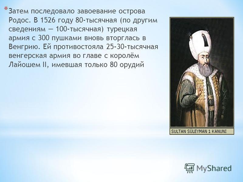* Затем последовало завоевание острова Родос. В 1526 году 80-тысячная (по другим сведениям 100-тысячная) турецкая армия с 300 пушками вновь вторглась в Венгрию. Ей противостояла 25-30-тысячная венгерская армия во главе с королём Лайошем II, имевшая т
