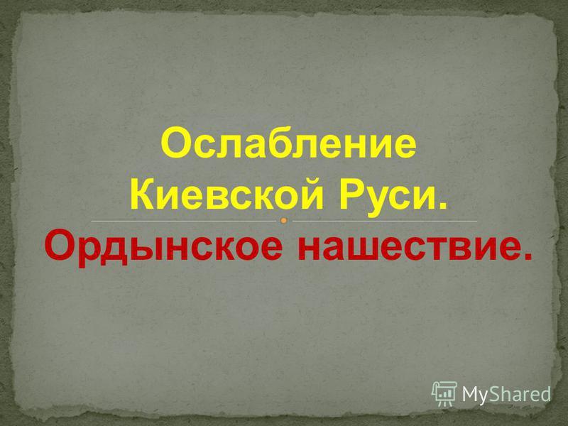 Ослабление Киевской Руси. Ордынское нашествие.