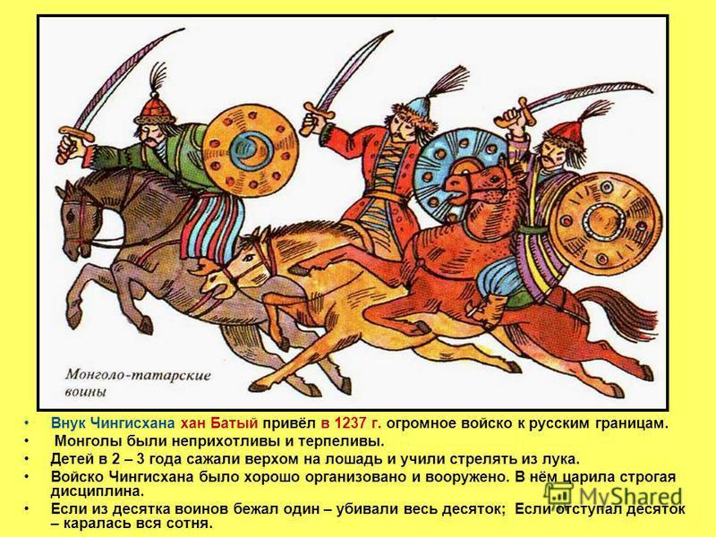 Внук Чингисхана хан Батый привёл в 1237 г. огромное войско к русским границам. Монголы были неприхотливы и терпеливы. Детей в 2 – 3 года сажали верхом на лошадь и учили стрелять из лука. Войско Чингисхана было хорошо организовано и вооружено. В нём ц
