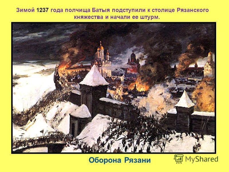 Зимой 1237 года полчища Батыя подступили к столице Рязанского княжества и начали ее штурм. Оборона Рязани