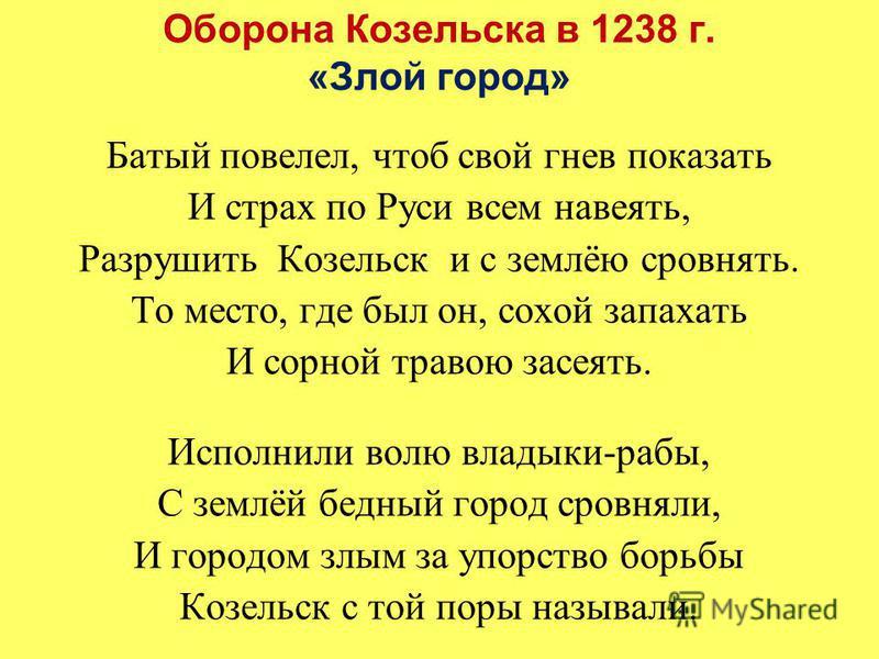 Батый повелел, чтоб свой гнев показать И страх по Руси всем навеять, Разрушить Козельск и с землёю сровнять. То место, где был он, сохой запахать И сорной травою засеять. Исполнили волю владыки-рабы, С землёй бедный город сровняли, И городом злым за
