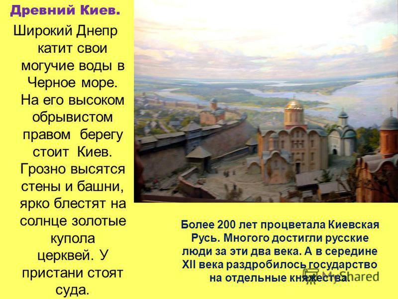 Древний Киев. Широкий Днепр катит свои могучие воды в Черное море. На его высоком обрывистом правом берегу стоит Киев. Грозно высятся стены и башни, ярко блестят на солнце золотые купола церквей. У пристани стоят суда. Более 200 лет процветала Киевск