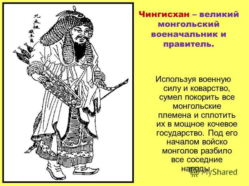 Чингисхан – великий монгольский военачальник и правитель. Используя военную силу и коварство, сумел покорить все монгольские племена и сплотить их в мощное кочевое государство. Под его началом войско монголов разбило все соседние народы.