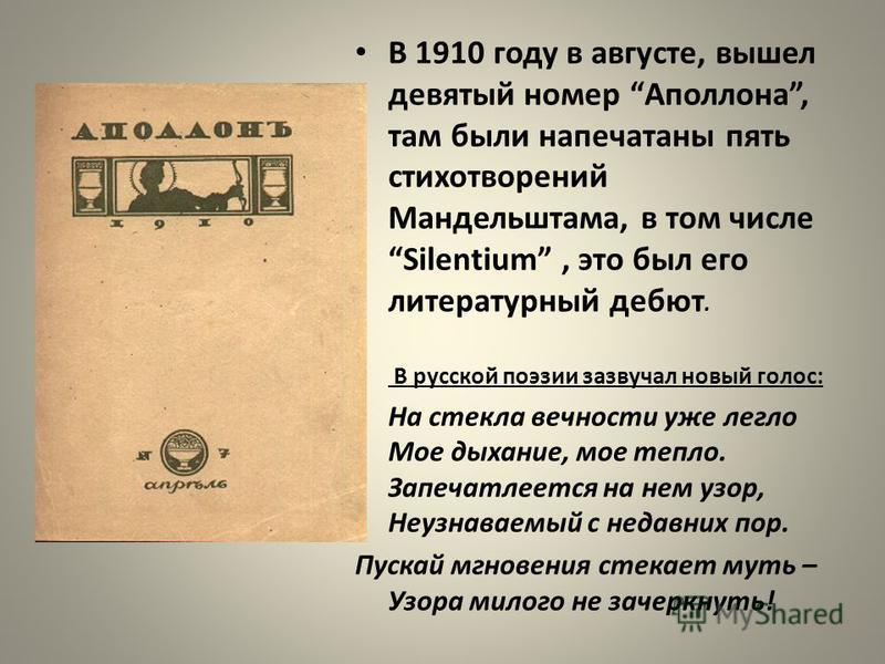В 1910 году в августе, вышел девятый номер Аполлона, там были напечатаны пять стихотворений Мандельштама, в том числе Silentium, это был его литературный дебют. В русской поэзии зазвучал новый голос: На стекла вечности уже легло Мое дыхание, мое тепл