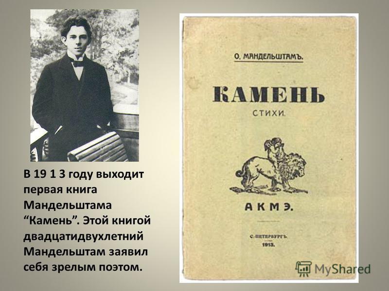 В 19 1 3 году выходит первая книга Мандельштама Камень. Этой книгой двадцатидвухлетний Мандельштам заявил себя зрелым поэтом.