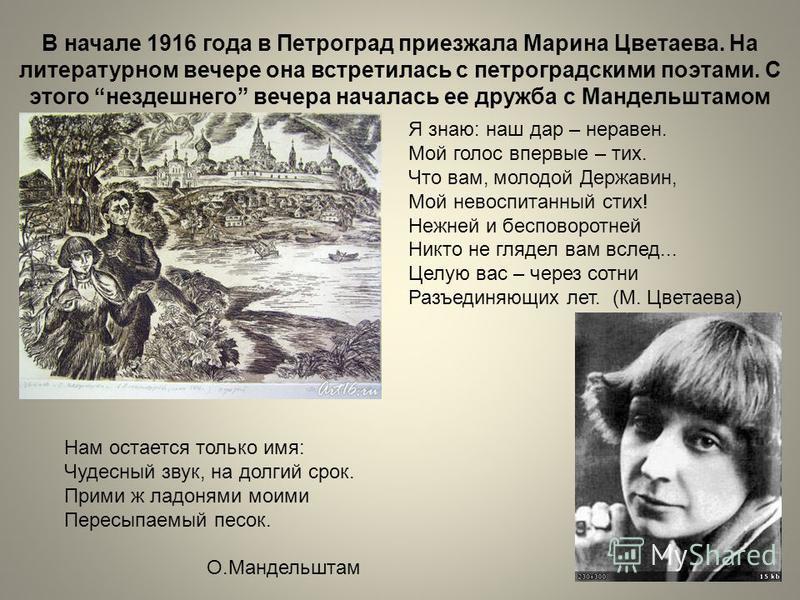 В начале 1916 года в Петроград приезжала Марина Цветаева. На литературном вечере она встретилась с петроградскими поэтами. С этого нездешнего вечера началась ее дружба с Мандельштамом Я знаю: наш дар – неравен. Мой голос впервые – тих. Что вам, молод