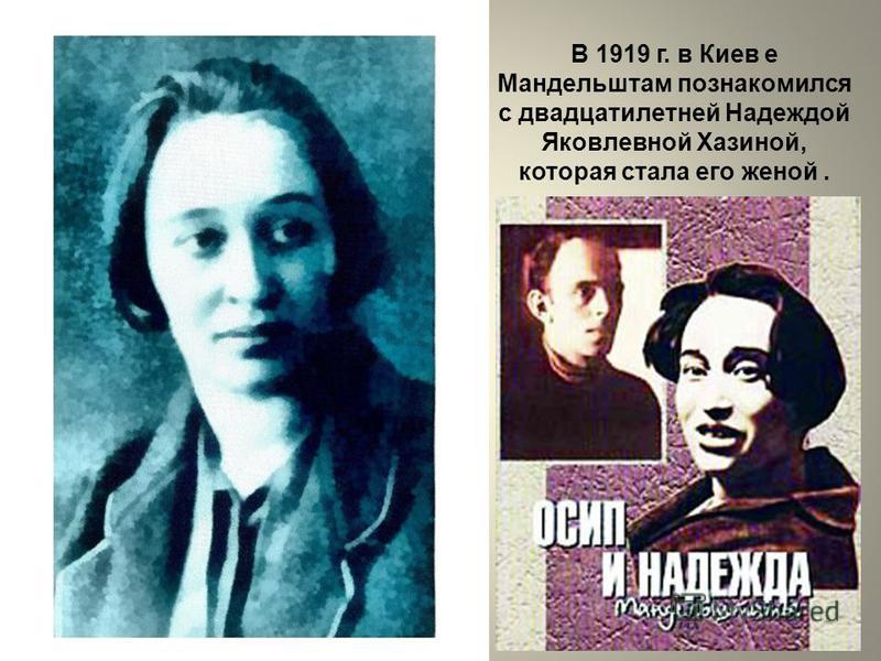 В 1919 г. в Киев е Мандельштам познакомился с двадцатилетней Надеждой Яковлевной Хазиной, которая стала его женой.